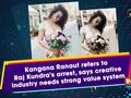 Kangana Ranaut refers to Raj Kundra's arrest, says creative industry needs strong value system