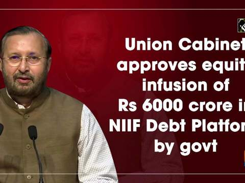 Union Cabinet approves equity infusion of Rs 6000 crore in NIIF Debt Platform by govt
