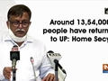 Around 13,54,000 people have returned to UP: Additional Chief Secretary