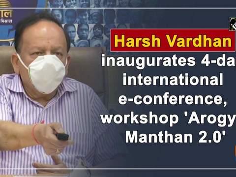Harsh Vardhan inaugurates 4-day international e-conference, workshop 'Arogya Manthan 2.0'
