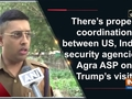 There's proper coordination between US, Indian security agencies: Agra ASP on Trump's visit