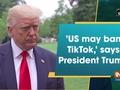 'US may ban TikTok,' says President Trump
