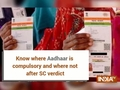 Know where Aadhaar is compulsory and where not after SC verdict