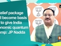 Relief package will become basis to give India economic quantum jump: JP Nadda
