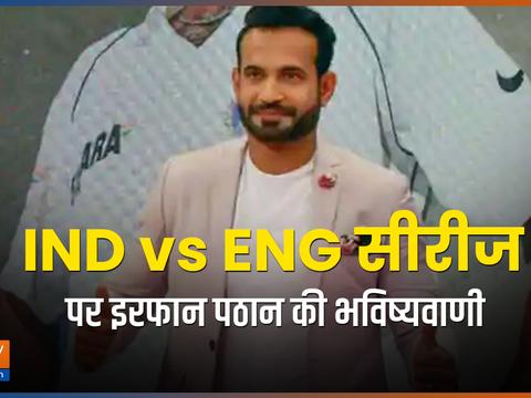 इरफान पठान की भविष्यवाणी, 3-1 से इंग्लैंड को धूल चटाएगा भारत