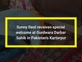 Sunny Deol receives special welcome at Gurdwara Darbar Sahib in Pakistan's Kartarpur