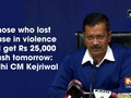 Those who lost house in violence will get Rs 25,000 cash tomorrow: Delhi CM Kejriwal