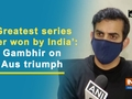 'Greatest series ever won by India': Gambhir on Aus triumph