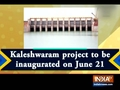 Kaleshwaram project to be inaugurated on June 21