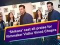 'Shikara' cast all praise for filmmaker Vidhu Vinod Chopra