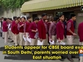 Students appear for CBSE board exams in South Delhi, parents worried over North East situation