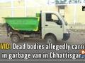 COVID: Dead bodies allegedly carried in garbage van in Chhattisgarh