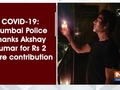 COVID-19: Mumbai Police thanks Akshay Kumar for Rs 2 crore contribution
