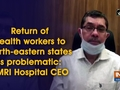 Return of health workers to North-eastern states is problematic: AMRI Hospital CEO