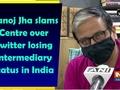 Manoj Jha slams Centre over Twitter losing Intermediary status in India