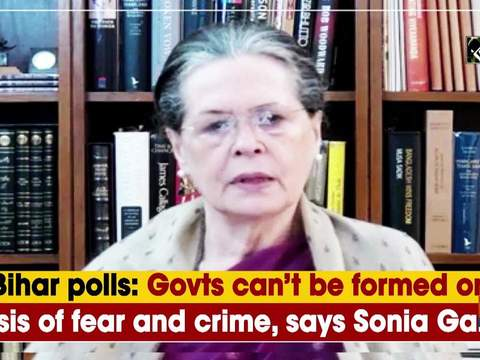 Bihar polls: Govts can't be formed on basis of fear and crime, says Sonia Gandhi