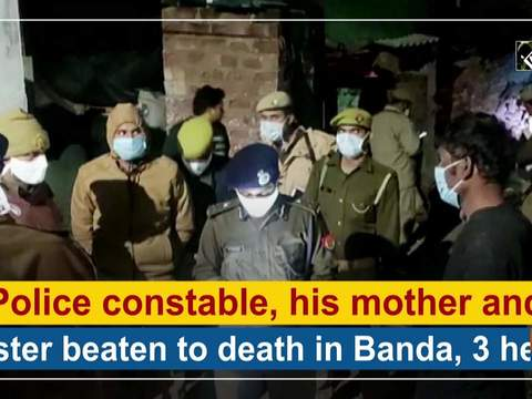 Police constable, his mother and sister beaten to death in Banda, 3 held