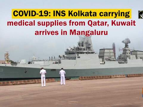 COVID-19: INS Kolkata carrying medical supplies from Qatar, Kuwait arrives in Mangaluru