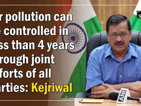 Air pollution can be controlled in less than 4 years through joint efforts of all parties: Kejriwal