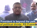 President is beyond the pale of political divide: RS Prasad