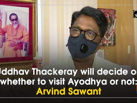 Uddhav Thackeray will decide on whether to visit Ayodhya or not: Arvind Sawant