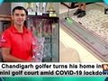 Chandigarh golfer turns his home into mini golf court amid COVID-19 lockdown