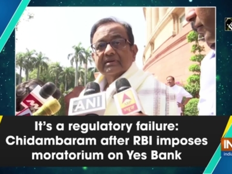 It's a regulatory failure: Chidambaram after RBI imposes moratorium on Yes Bank