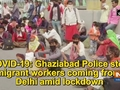 COVID-19: Ghaziabad Police stop migrant workers coming from Delhi amid lockdown