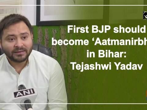 First BJP should become 'Aatmanirbhar' in Bihar: Tejashwi Yadav