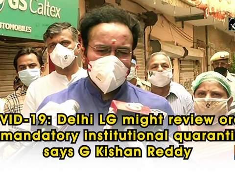 COVID-19: Delhi LG might review order on mandatory institutional quarantine, says G Kishan Reddy