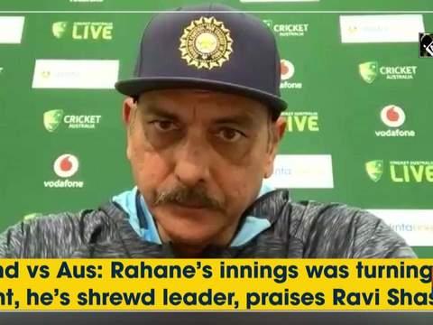 Ind vs Aus: Rahane's innings was turning point, he's shrewd leader, praises Ravi Shastri