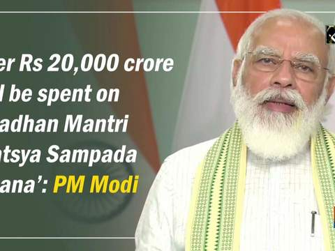 Over Rs 20,000 crore will be spent on 'Pradhan Mantri Matsya Sampada Yojana': PM Modi