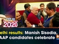 Delhi results: Manish Sisodia, AAP candidates celebrate
