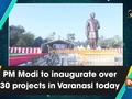PM Modi to inaugurate over 30 projects in Varanasi today