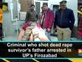 Criminal who shot dead rape survivor's father arrested in UP's Firozabad