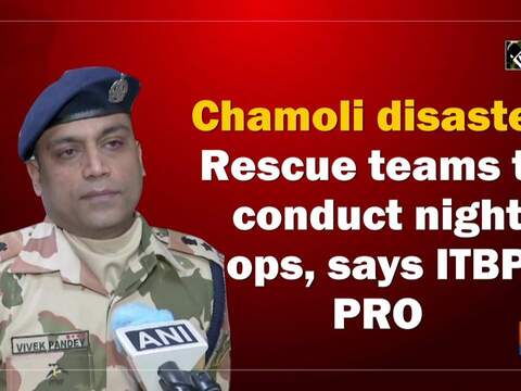 Chamoli disaster: Rescue teams to conduct night ops, says ITBP PRO