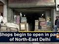 Shops begin to open in parts of North-East Delhi