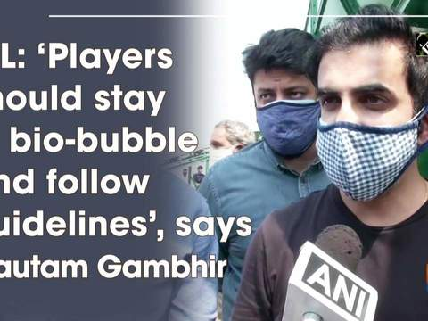 IPL: 'Players should stay in bio-bubble and follow guidelines', says Gautam Gambhir