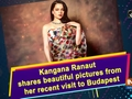 Kangana Ranaut shares beautiful pictures from her recent visit to Budapest