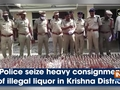 Police seize heavy consignment of illegal liquor in Krishna District