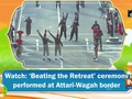 Watch: 'Beating the Retreat' ceremony performed at Attari-Wagah border