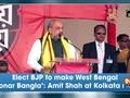 Elect BJP to make West Bengal 'Sonar Bangla': Amit Shah at Kolkata rally
