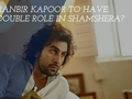 Ranbir Kapoor to have double role in Shamshera?