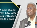 PM Modi should address CAA, other issues with open mind: D Raja