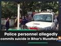 Police personnel allegedly commits suicide in Bihar's Muzaffarpur