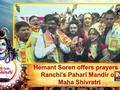 Hemant Soren offers prayers at Ranchi's Pahari Mandir on Maha Shivratri