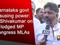 Karnataka govt misusing power: DK Shivakumar on lodged MP Congress MLAs