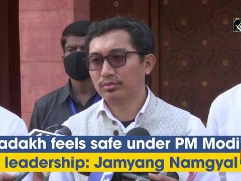 Ladakh feels safe under PM Modi's leadership: Jamyang Namgyal
