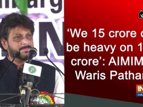 'We 15 crore can be heavy on 100 crore': AIMIM's Waris Pathan