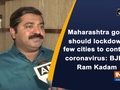 Maharashtra govt should lockdown few cities to contain coronavirus: BJP's Ram Kadam